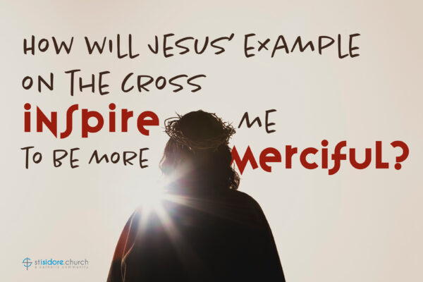 How will Jesus' example on the cross inspire me to be more merciful